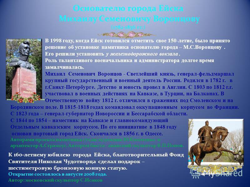 В 1998 году, когда Ейск готовился отметить свое 150-летие, было принято решение об установке памятника основателю города – М.С.Воронцову. Его решили установить у железнодорожного вокзала. Роль талантливого военачальника и администратора долгое время