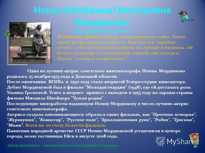 Нонна (Ноябрина) Викторовна Мордюкова (25.11.1925-06.07.2008 гг.) Мордюкова провела в Ейске свои юношеские годы. Этот город, по признанию актрисы, был для нее