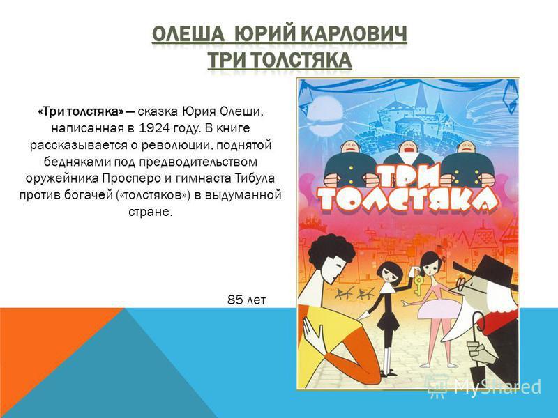 «Три толстяка» сказка Юрия Олеши, написанная в 1924 году. В книге рассказывается о революции, поднятой бедняками под предводительством оружейника Просперо и гимнаста Тибула против богачей («толстяков») в выдуманной стране. 85 лет