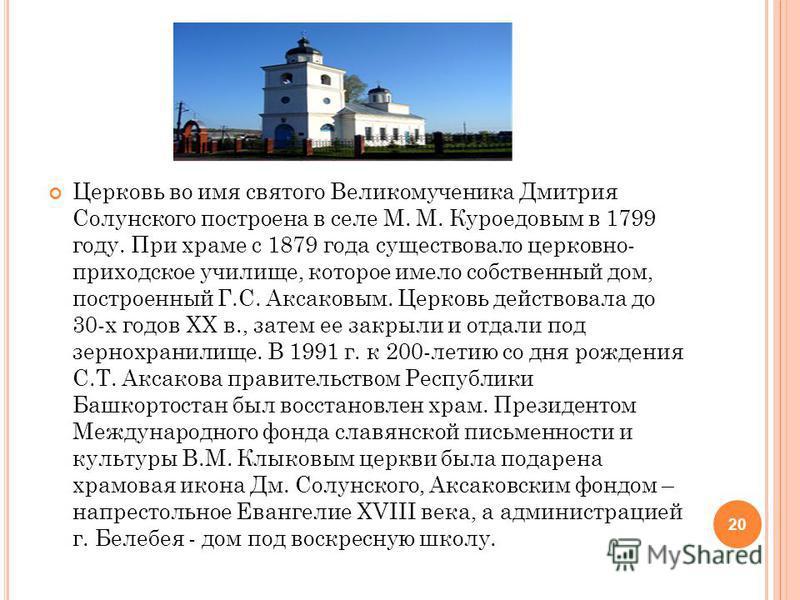 Церковь во имя святого Великомученика Дмитрия Солунского построена в селе М. М. Куроедовым в 1799 году. При храме с 1879 года существовало церковно- приходское училище, которое имело собственный дом, построенный Г.С. Аксаковым. Церковь действовала до