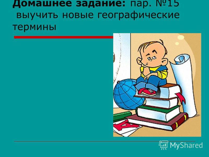 Домашнее задание: пар. 15 выучить новые географические термины