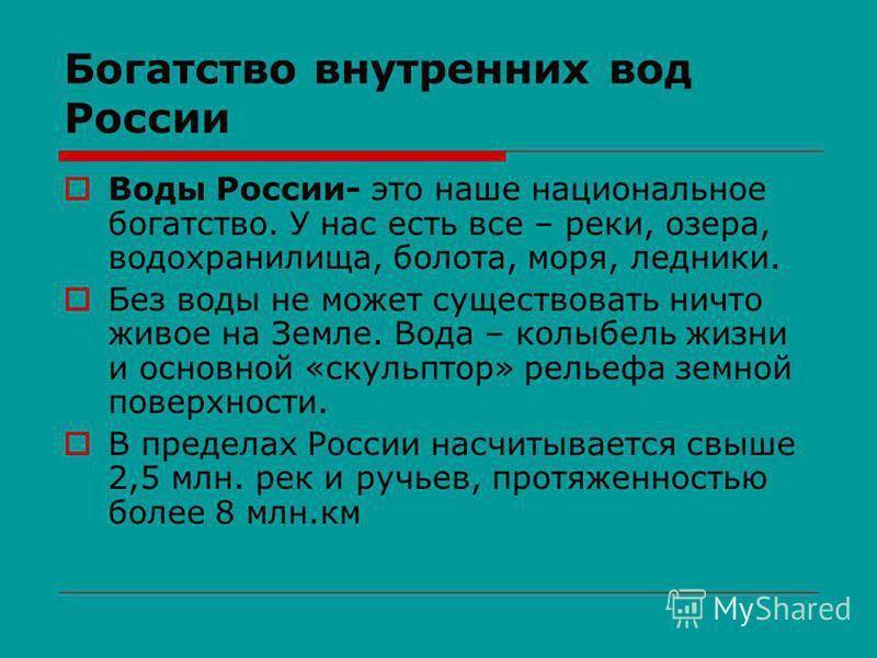 Богатство внутренних вод России Воды России- это наше национальное богатство. У нас есть все – реки, озера, водохранилища, болота, моря, ледники. Без воды не может существовать ничто живое на Земле. Вода – колыбель жизни и основной «скульптор» рельеф