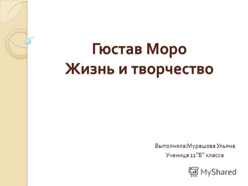 Гюстав Моро Жизнь и творчество Выполняла : Мурашова Ульяна Ученица 11 Б класса