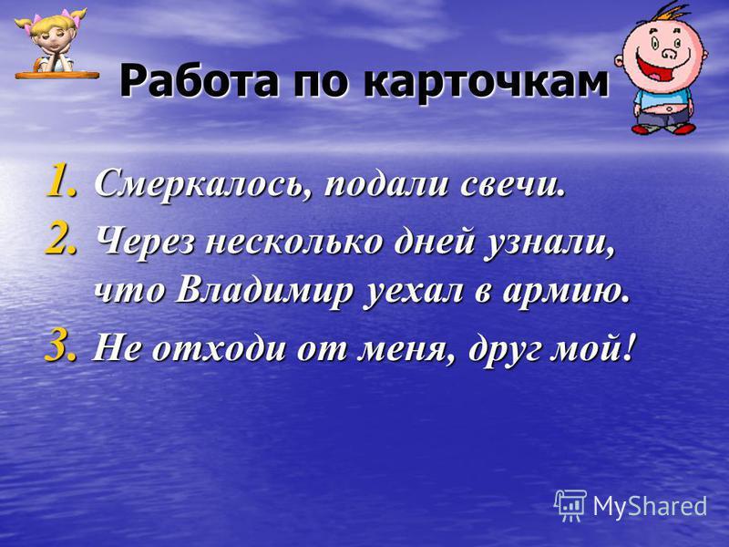Работа по карточкам 1. Смеркалось, подали свечи. 2. Через несколько дней узнали, что Владимир уехал в армию. 3. Не отходи от меня, друг мой!