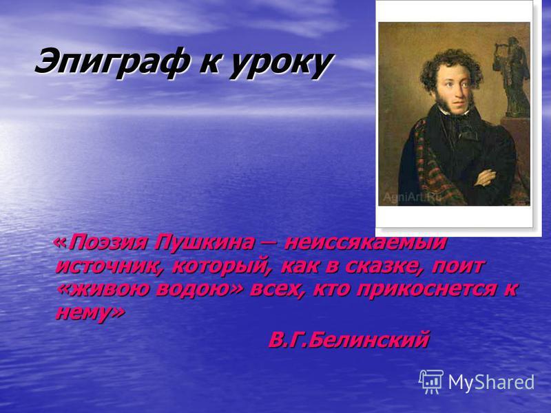 Эпиграф к уроку «Поэзия Пушкина неиссякаемый источник, который, как в сказке, поит «живою водою» всех, кто прикоснется к нему» В.Г.Белинский