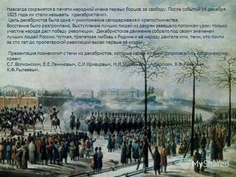 Навсегда сохранятся в памяти народной имена первых борцов за свободу. После событий 14 декабря 1825 года их стали называть «декабристами». Цель декабристов была одна – уничтожение самодержавия и крепостничества. Восстание было разгромлено. Выступлени