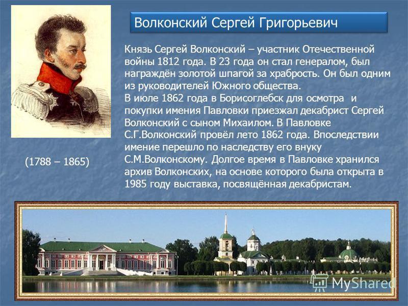 Волконский Сергей Григорьевич Князь Сергей Волконский – участник Отечественной войны 1812 года. В 23 года он стал генералом, был награждён золотой шпагой за храбрость. Он был одним из руководителей Южного общества. В июле 1862 года в Борисоглебск для