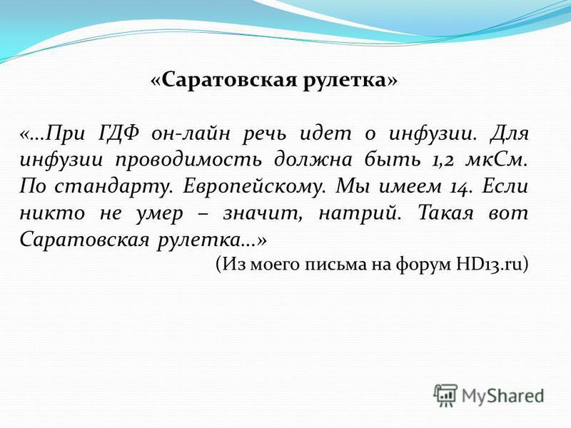 «Саратовская рулетка» «…При ГДФ он-лайн речь идет о инфузии. Для инфузии проводимость должна быть 1,2 мк См. По стандарту. Европейскому. Мы имеем 14. Если никто не умер – значит, натрий. Такая вот Саратовская рулетка…» (Из моего письма на форум HD13.