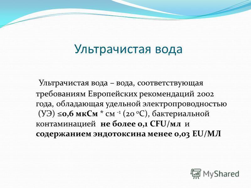 Ультрачистая вода – вода, соответствующая требованиям Европейских рекомендаций 2002 года, обладающая удельной электропроводностью (УЭ) 0,6 мк См * см -1 (20 о С), бактериальной контаминацией не более 0,1 CFU/мл и содержанием эндотоксина менее 0,03 EU