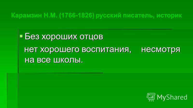 Без хороших отцов Без хороших отцов нет хорошего воспитания, несмотря на все школы. нет хорошего воспитания, несмотря на все школы. Карамзин Н.М. (1766-1826) русский писатель, историк