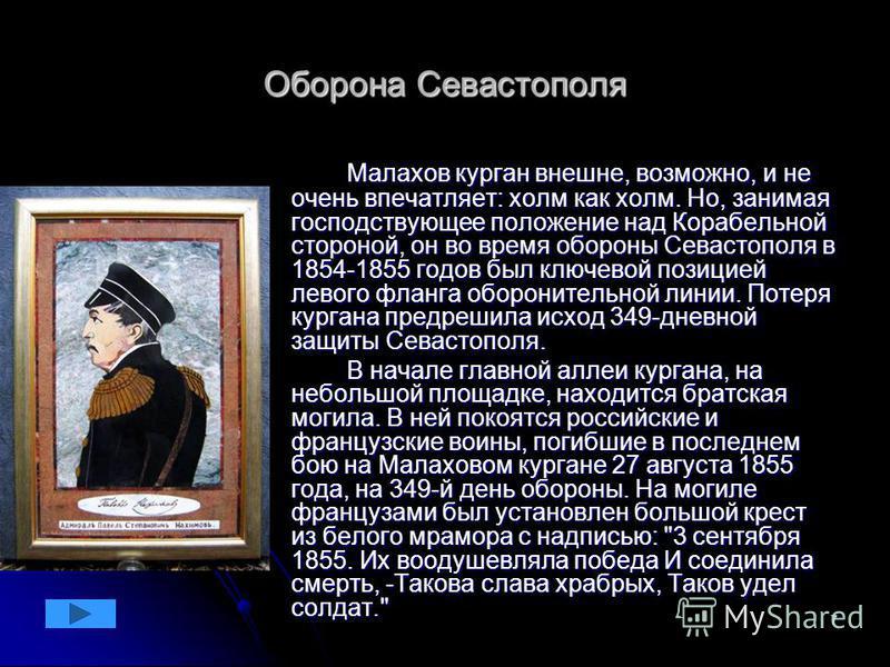 7 Оборона Севастополя Малахов курган внешне, возможно, и не очень впечатляет: холм как холм. Но, занимая господствующее положение над Корабельной стороной, он во время обороны Севастополя в 1854-1855 годов был ключевой позицией левого фланга оборонит