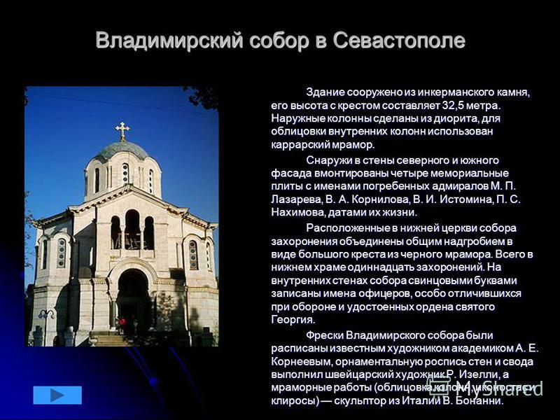 9 Владимирский собор в Севастополе Здание сооружено из инкерманского камня, его высота с крестом составляет 32,5 метра. Наружные колонны сделаны из диорита, для облицовки внутренних колонн использован каррарский мрамор. Здание сооружено из инкерманск