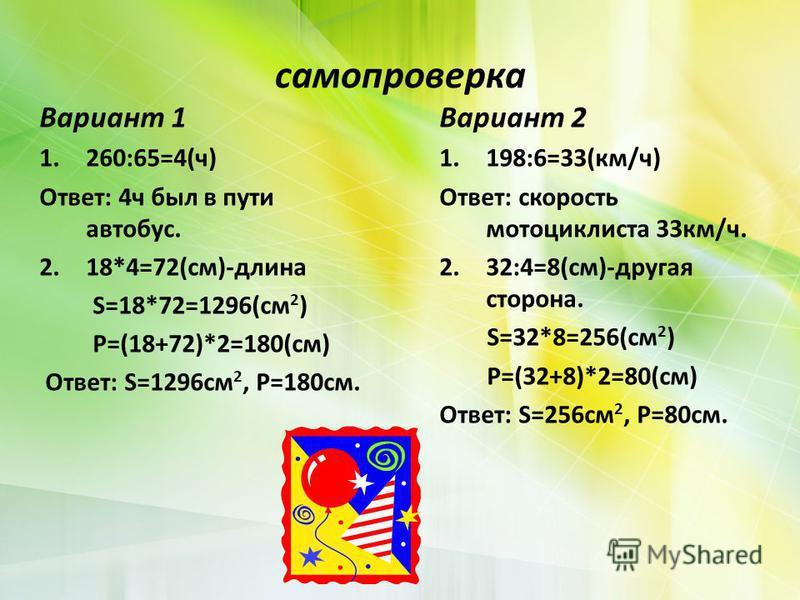 самопроверка Вариант 1 1.260:65=4(ч) Ответ: 4 ч был в пути автобус. 2.18*4=72(см)-длина S=18*72=1296(см 2 ) P=(18+72)*2=180(см) Ответ: S=1296 см 2, P=180 см. Вариант 2 1.198:6=33(км/ч) Ответ: скорость мотоциклиста 33 км/ч. 2.32:4=8(см)-другая сторона