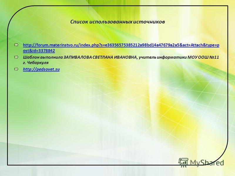 Список использованных источников http://forum.materinstvo.ru/index.php?s=e36356575385212a98bd14a47679a2a5&act=Attach&type=p ost&id=3378842 Шаблон выполнила ЗАПИВАЛОВА СВЕТЛАНА ИВАНОВНА, учитель информатики МОУ ООШ 11 г. Чебаркуля http://pedsovet.su