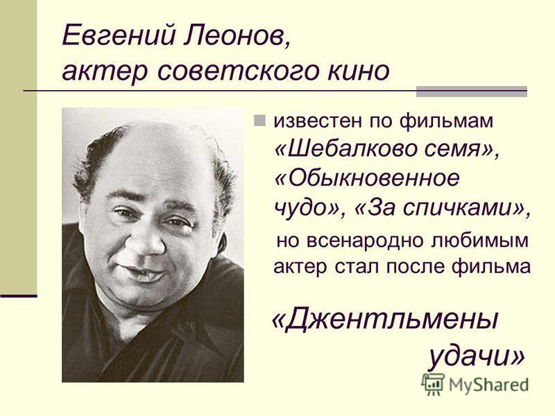 Евгений Леонов, актер советского кино известен по фильмам «Шебалково семя», «Обыкновенное чудо», «За спичками», но всенародно любимым актер стал после фильма «Джентльмены удачи»