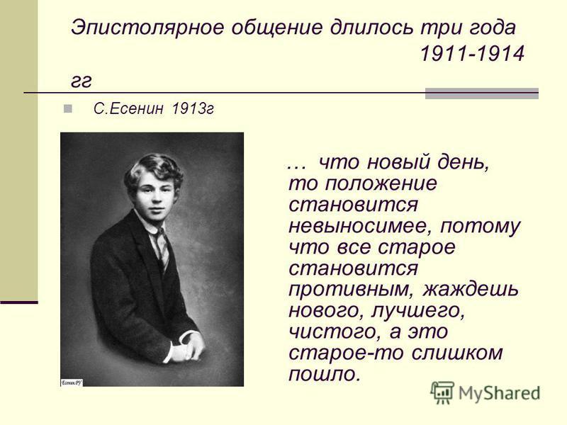 Эпистолярное общение длилось три года 1911-1914 гг С.Есенин 1913 г … что новый день, то положение становится невыносимее, потому что все старое становится противным, жаждешь нового, лучшего, чистого, а это старое-то слишком пошло.