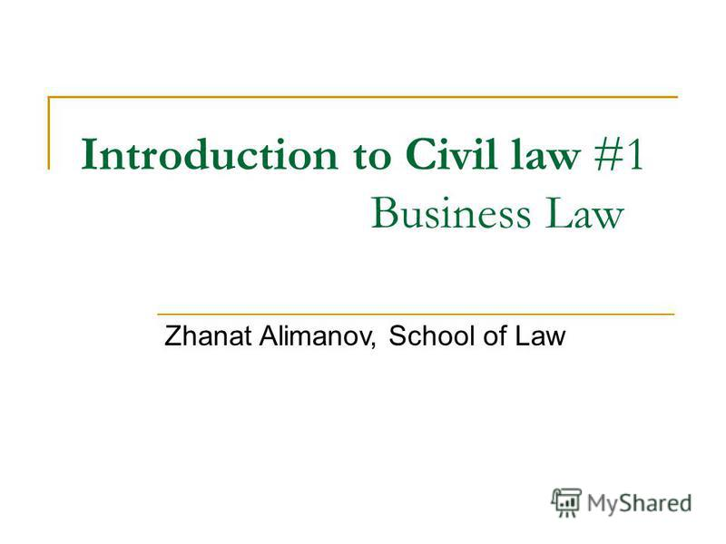Introduction to Civil law #1 Business Law Zhanat Alimanov, School of Law