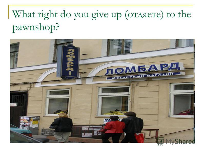 What right do you give up (отдаете) to the pawnshop?