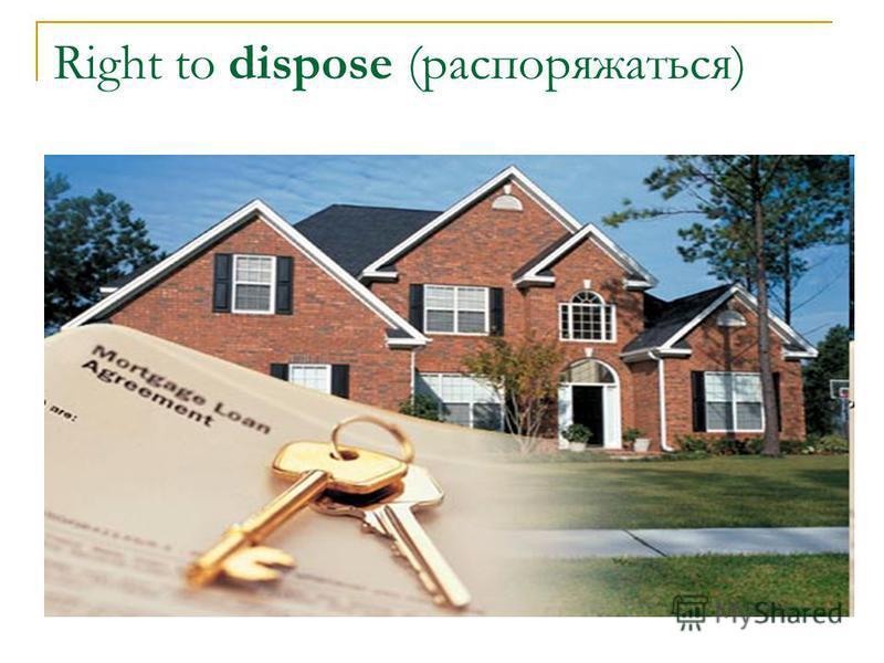 Right to dispose (распоряжаться)