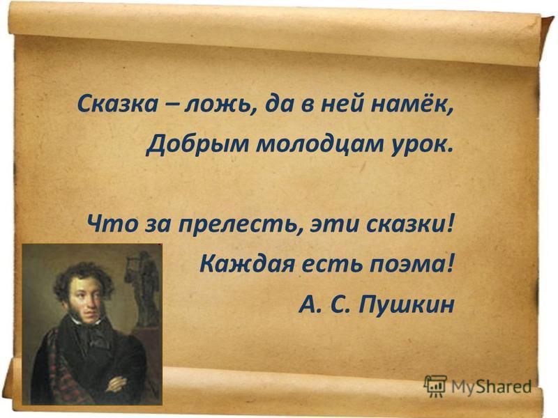 Сказка – ложь, да в ней намёк, Добрым молодцам урок. Что за прелесть, эти сказки! Каждая есть поэма! А. С. Пушкин