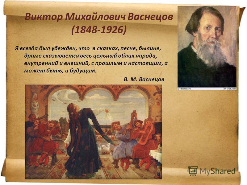 Виктор Михайлович Васнецов (1848-1926) Я всегда был убежден, что в сказках, песне, былине, драме сказывается весь цельный облик народа, внутренний и внешний, с прошлым и настоящим, а может быть, и будущим. В. М. Васнецов