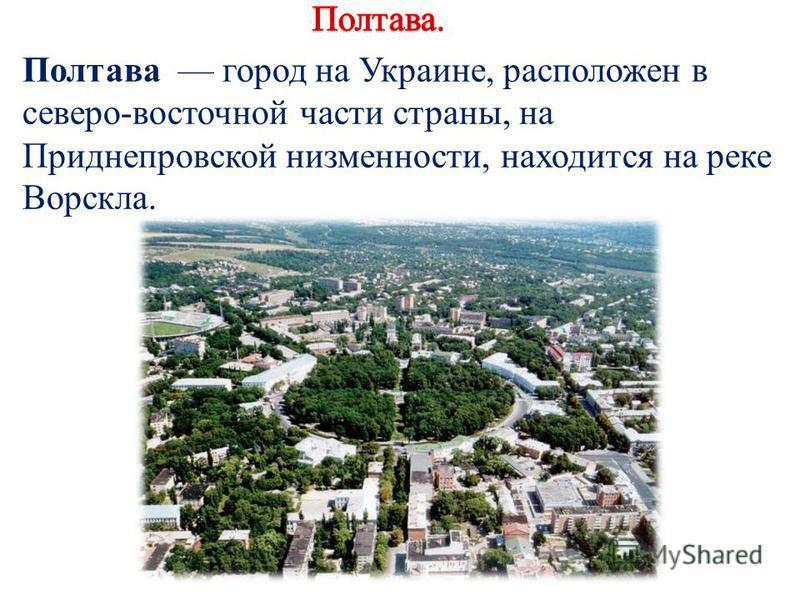 Полтава город на Украине, расположен в северо-восточной части страны, на Приднепровской низменности, находится на реке Ворскла.