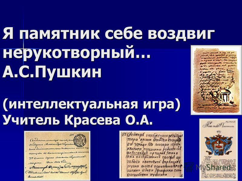 Я памятник себе воздвиг нерукотворный… А.С.Пушкин (интеллектуальная игра) Учитель Красева О.А.