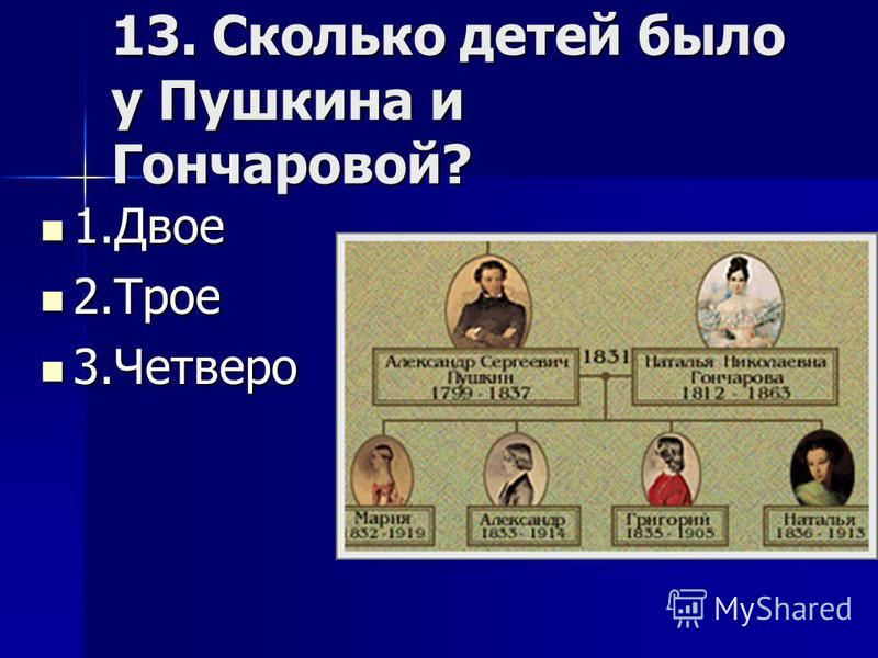 13. Сколько детей было у Пушкина и Гончаровой? 1. Двое 1. Двое 2. Трое 2. Трое 3. Четверо 3.Четверо