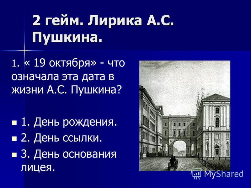 2 гейм. Лирика А.С. Пушкина. 1. « 19 октября» - что означала эта дата в жизни А.С. Пушкина? 1. День рождения. 2. День ссылки. 3. День основания лицея.