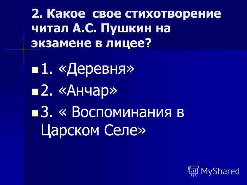 2. Какое свое стихотворение читал А.С. Пушкин на экзамене в лицее? 1. «Деревня» 2. «Анчар» 3. « Воспоминания в Царском Селе»