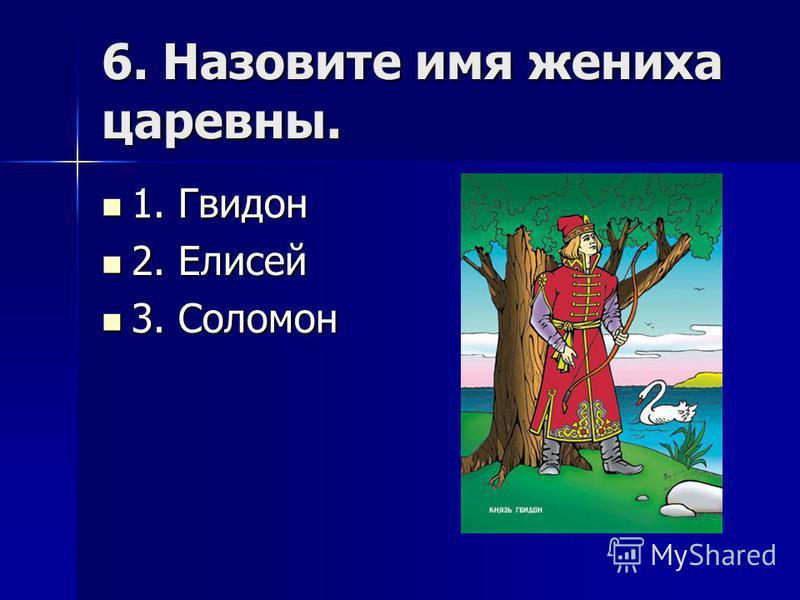 6. Назовите имя жениха царевны. 1. Гвидон 1. Гвидон 2. Елисей 2. Елисей 3. Соломон 3. Соломон