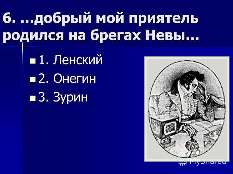 6. …добрый мой приятель родился на брегах Невы… 1. Ленский 1. Ленский 2. Онегин 2. Онегин 3. Зурин 3. Зурин