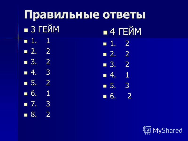 Правильные ответы 3 ГЕЙМ 3 ГЕЙМ 1. 1 1. 1 2. 2 2. 2 3. 2 3. 2 4. 3 4. 3 5. 2 5. 2 6. 1 6. 1 7. 3 7. 3 8. 2 8. 2 4 ГЕЙМ 4 ГЕЙМ 1. 2 1. 2 2. 2 2. 2 3. 2 3. 2 4. 1 4. 1 5. 3 5. 3 6. 2 6. 2