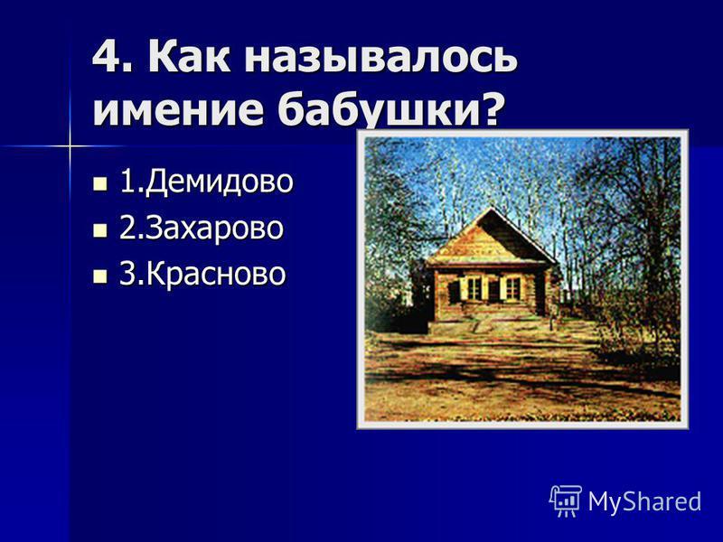 4. Как называлось имение бабушки? 1. Демидово 1. Демидово 2. Захарово 2. Захарово 3. Красново 3.Красново