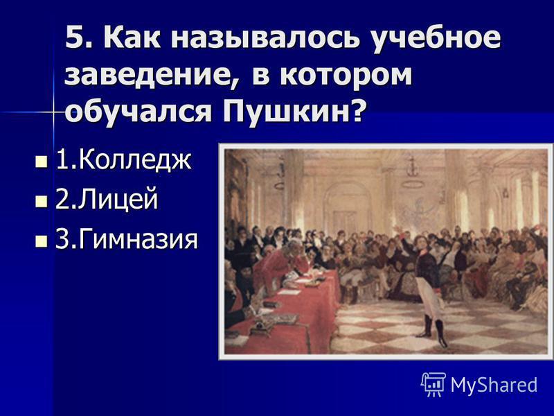 5. Как называлось учебное заведение, в котором обучался Пушкин? 1. Колледж 1. Колледж 2. Лицей 2. Лицей 3. Гимназия 3.Гимназия