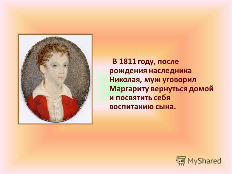 В 1811 году, после рождения наследника Николая, муж уговорил Маргариту вернуться домой и посвятить себя воспитанию сына.