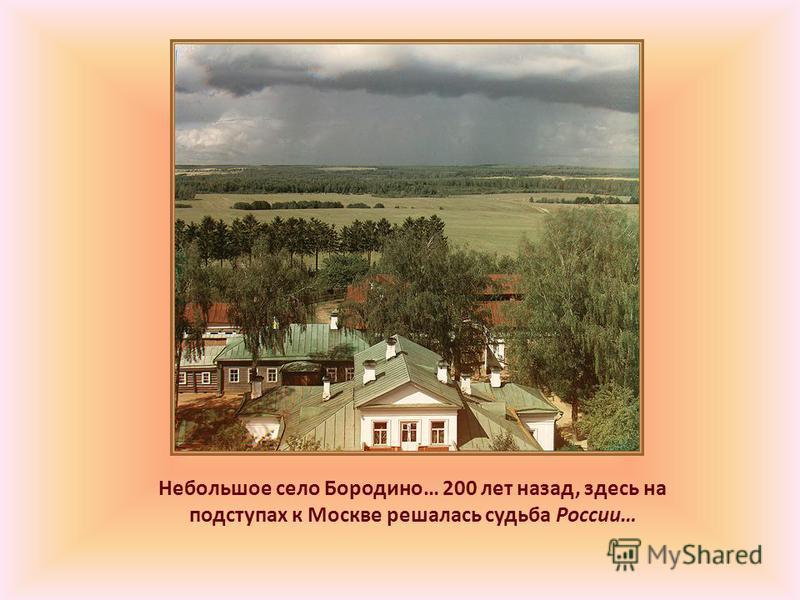 Небольшое село Бородино… 200 лет назад, здесь на подступах к Москве решалась судьба России…