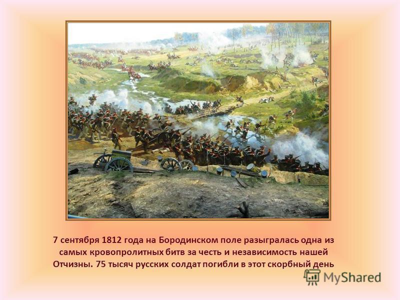 7 сентября 1812 года на Бородинском поле разыгралась одна из самых кровопролитных битв за честь и независимость нашей Отчизны. 75 тысяч русских солдат погибли в этот скорбный день