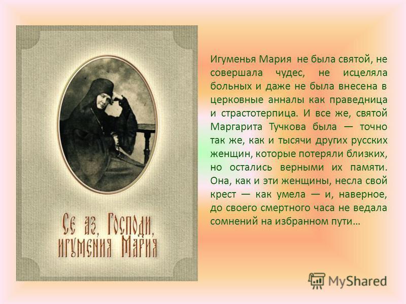 Игуменья Мария не была святой, не совершала чудес, не исцеляла больных и даже не была внесена в церковные анналы как праведница и страстотерпица. И все же, святой Маргарита Тучкова была точно так же, как и тысячи других русских женщин, которые потеря