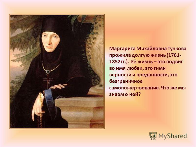Маргарита Михайловна Тучкова прожила долгую жизнь (1781- 1852 гг.). Её жизнь – это подвиг во имя любви, это гимн верности и преданности, это безграничное самопожертвование. Что же мы знаем о ней?