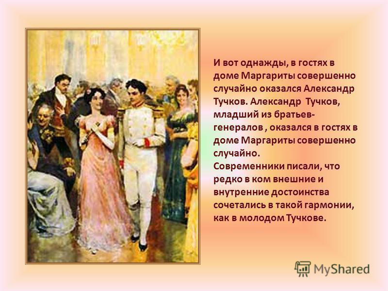 И вот однажды, в гостях в доме Маргариты совершенно случайно оказался Александр Тучков. Александр Тучков, младший из братьев- генералов, оказался в гостях в доме Маргариты совершенно случайно. Современники писали, что редко в ком внешние и внутренние