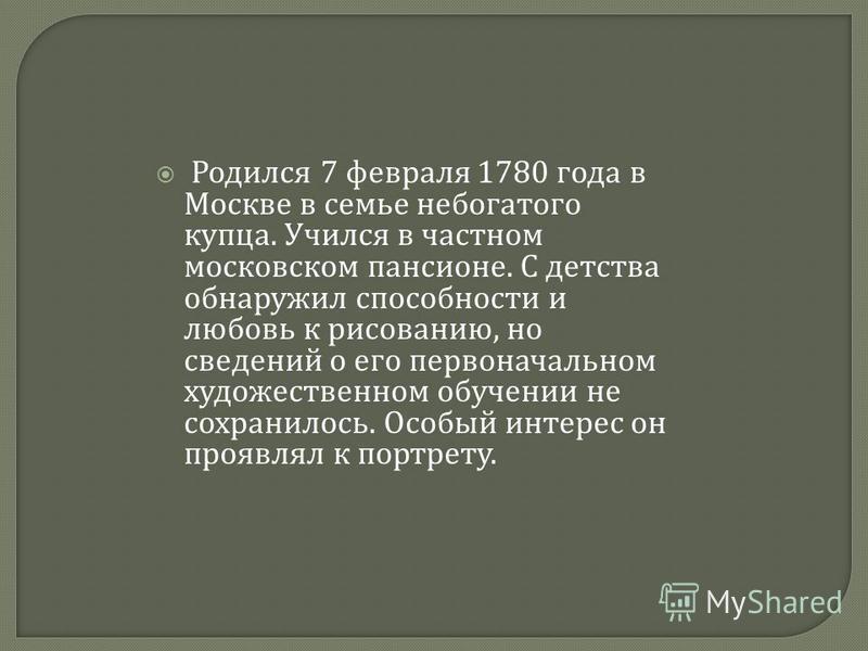 Родился 7 февраля 1780 года в Москве в семье небогатого купца. Учился в частном московском пансионе. С детства обнаружил способности и любовь к рисованию, но сведений о его первоначальном художественном обучении не сохранилось. Особый интерес он проя