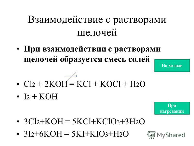 Взаимодействие с растворами щелочей При взаимодействии с растворами щелочей образуется смесь солей Cl 2 + 2KOH = KCl + KOCl + H 2 O I 2 + KOH 3Cl 2 +KOH = 5KCl+KClO 3 +3H 2 O 3I 2 +6KOH = 5KI+KIO 3 +H 2 O При нагревании На холоде
