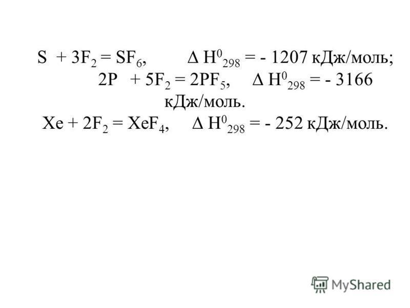 S + 3F 2 = SF 6, H 0 298 = - 1207 к Дж/моль; 2P + 5F 2 = 2PF 5, H 0 298 = - 3166 к Дж/моль. Xe + 2F 2 = XeF 4, H 0 298 = - 252 к Дж/моль.