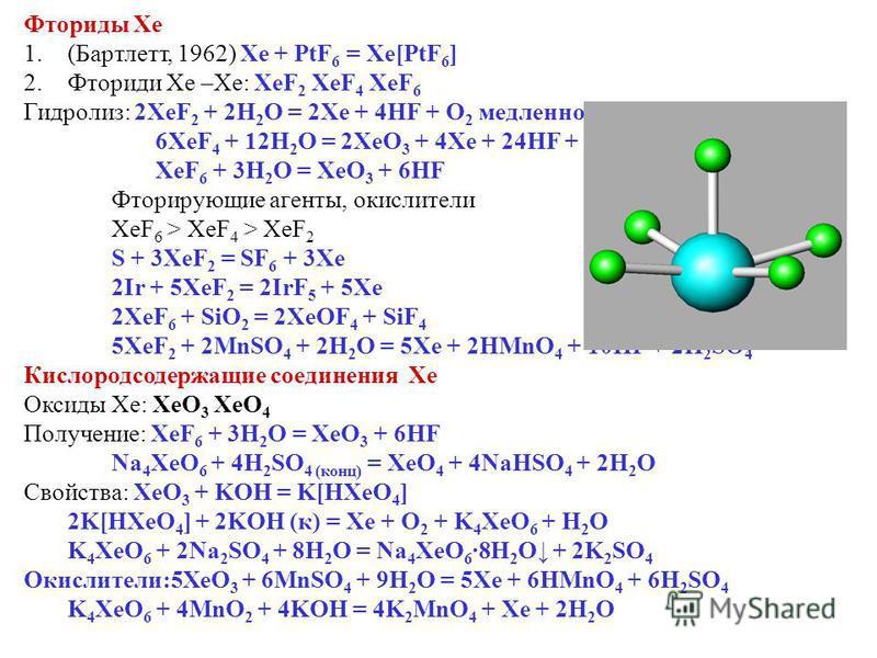 Фториды Xe 1.(Бартлетт, 1962) Xe + PtF 6 = Xe[PtF 6 ] 2. Фториди Xe –Xe: XeF 2 XeF 4 XeF 6 Гидролиз: 2XeF 2 + 2H 2 O = 2Xe + 4HF + O 2 медленно 6XeF 4 + 12H 2 O = 2XeO 3 + 4Xe + 24HF + 3O 2 XeF 6 + 3H 2 O = XeO 3 + 6HF Фторирующие агенты, окислители