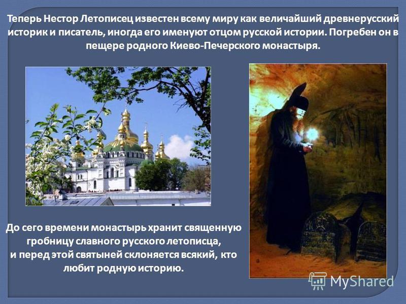 Теперь Нестор Летописец известен всему миру как величайший древнерусский историк и писатель, иногда его именуют отцом русской истории. Погребен он в пещере родного Киево-Печерского монастыря. До сего времени монастырь хранит священную гробницу славно