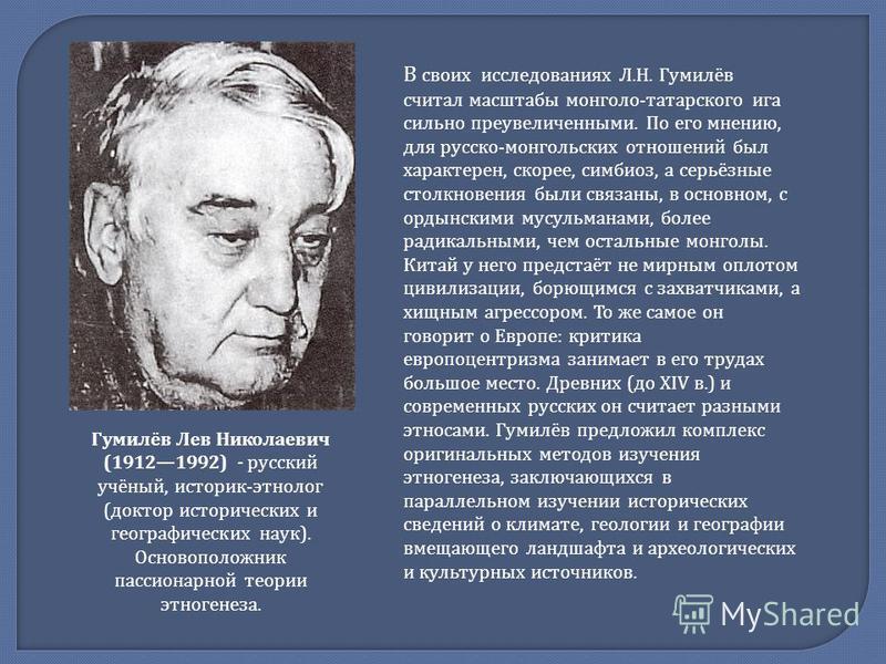 Гумилёв Лев Николаевич (19121992) - русский учёный, историк - этнолог ( доктор исторических и географических наук ). Основоположник пассионарной теории этногенеза. В своих исследованиях Л. Н. Гумилёв считал масштабы монголо - татарского ига сильно пр