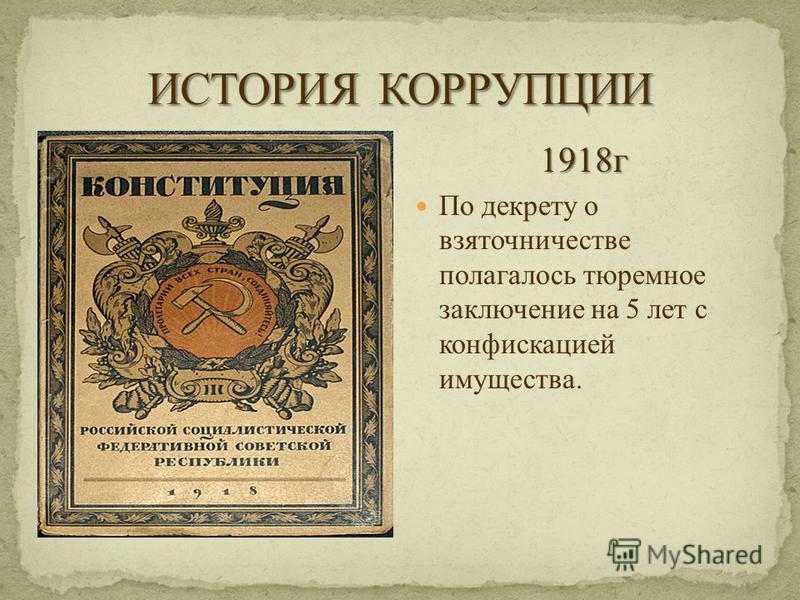 1918 г По декрету о взяточничестве полагалось тюремное заключение на 5 лет с конфискацией имущества.