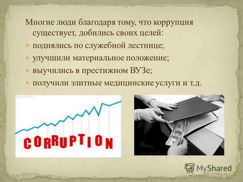 Многие люди благодаря тому, что коррупция существует, добились своих целей: поднялись по служебной лестнице; улучшили материальное положение; выучились в престижном ВУЗе; получили элитные медицинские услуги и т.д.