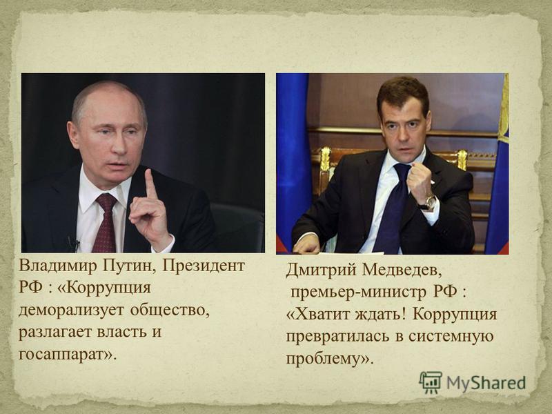 Владимир Путин, Президент РФ : «Коррупция деморализует общество, разлагает власть и госаппарат». Дмитрий Медведев, премьер-министр РФ : «Хватит ждать! Коррупция превратилась в системную проблему».